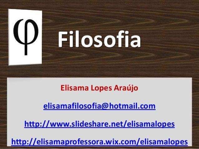 Filosofia Elisama Lopes Araújo elisamafilosofia@hotmail.com http://www.slideshare.net/elisamalopes http://elisamaprofessor...