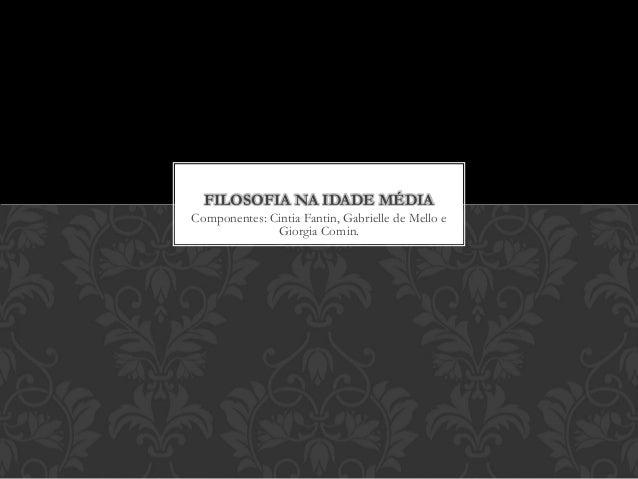 Componentes: Cintia Fantin, Gabrielle de Mello e Giorgia Comin. FILOSOFIA NA IDADE MÉDIA