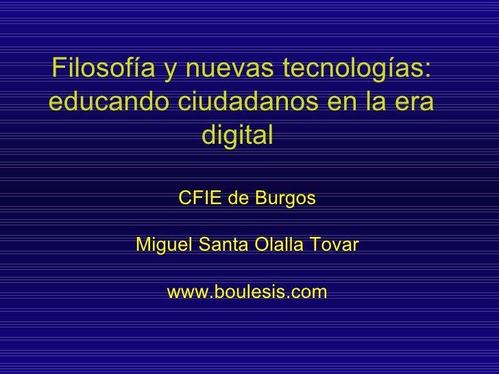 Filosofía y nuevas tecnologías: educando ciudadanos en la era digital   CFIE de Burgos Miguel Santa Olalla Tovar www.boule...