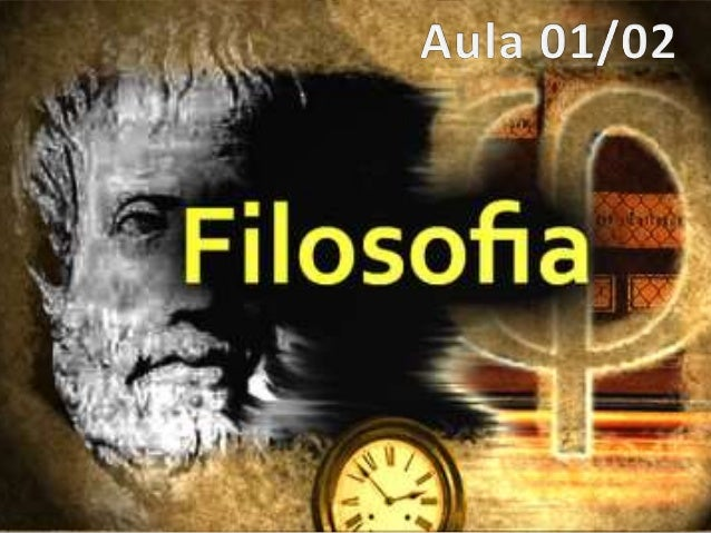 """• Filosofia é a Ciência das primeiras causas e  dos primeiros princípios.  ARISTÓTELES  • """"a Filosofia é a Ciência do Abso..."""