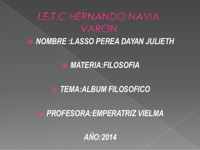 NOMBRE :LASSO PEREA DAYAN JULIETH   MATERIA:FILOSOFIA   TEMA:ALBUM FILOSOFICO   PROFESORA:EMPERATRIZ VIELMA  AÑO:2014