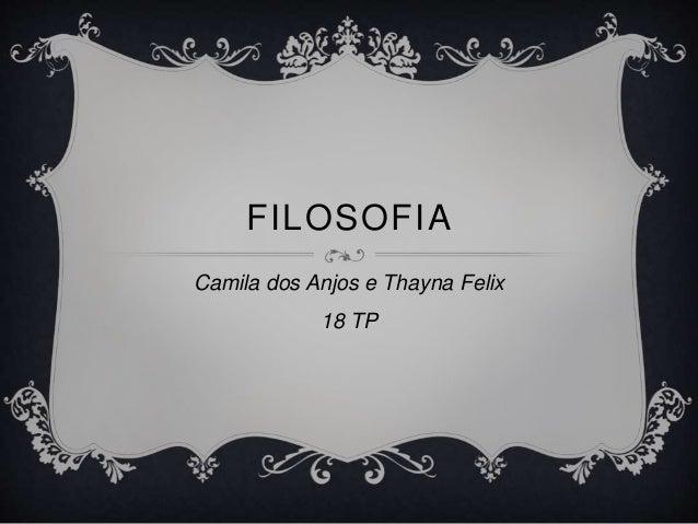FILOSOFIA  Camila dos Anjos e Thayna Felix  18 TP