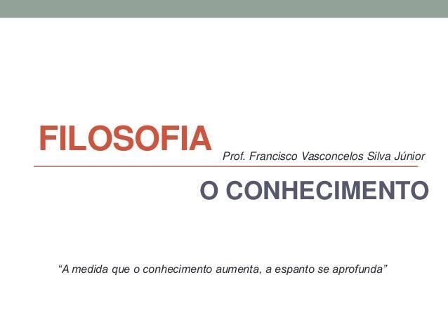 """FILOSOFIA O CONHECIMENTO """"A medida que o conhecimento aumenta, a espanto se aprofunda"""" Prof. Francisco Vasconcelos Silva J..."""