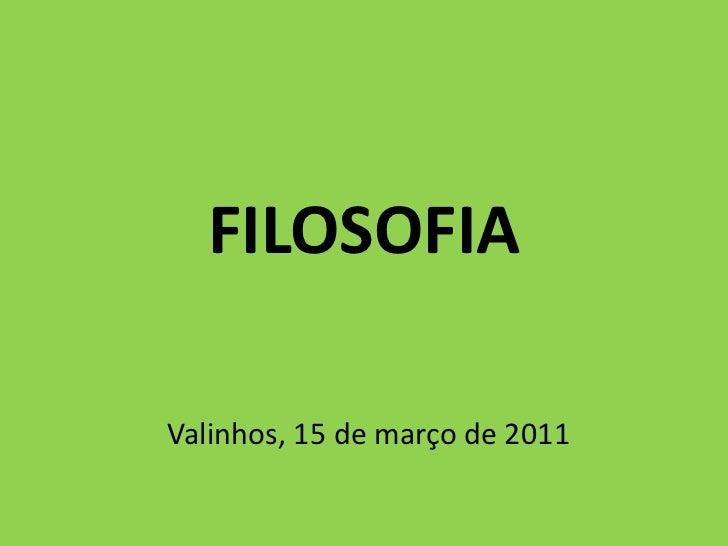 FILOSOFIA<br />Valinhos, 15 de março de 2011<br />
