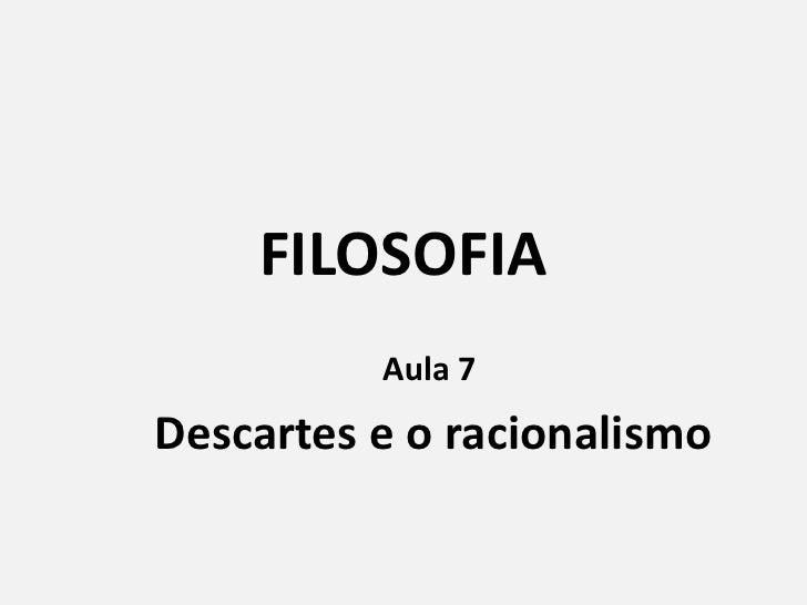 FILOSOFIA<br />Aula 7 <br />Descartes e o racionalismo<br />