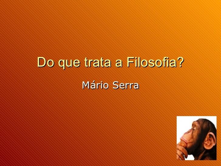Do que trata a Filosofia?        Mário Serra