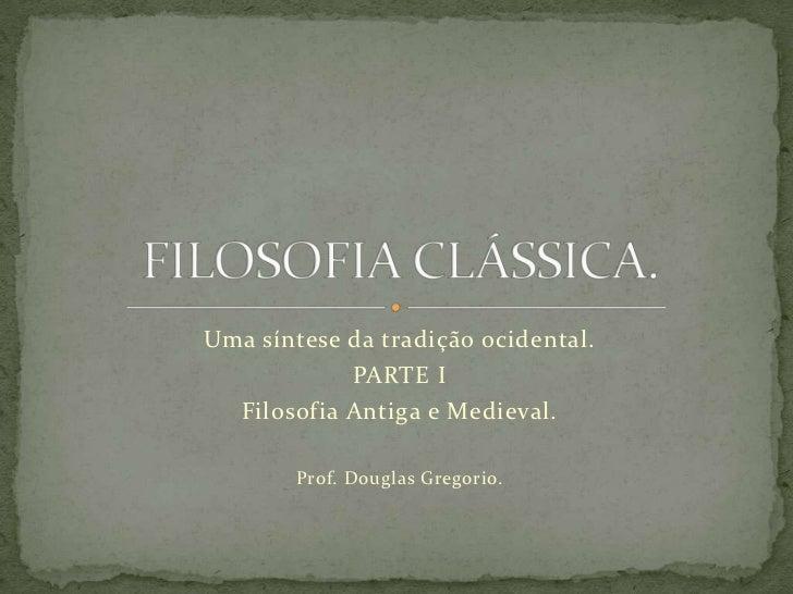 Uma síntese da tradição ocidental.            PARTE I  Filosofia Antiga e Medieval.        Prof. Douglas Gregorio.