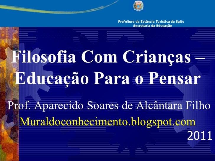 Prefeitura da Estância Turística de Salto Secretaria da Educação Filosofia Com Crianças – Educação Para o Pensar  Prof. A...
