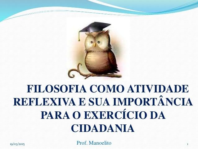 FILOSOFIA COMO ATIVIDADE REFLEXIVA E SUA IMPORTÂNCIA PARA O EXERCÍCIO DA CIDADANIA 19/03/2015 Prof. Manoelito 1