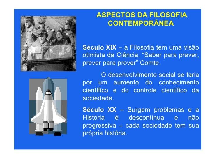 """ASPECTOS DA FILOSOFIA CONTEMPORÂNEA Século XIX  – a Filosofia tem uma visão otimista da Ciência. """"Saber para prever, preve..."""