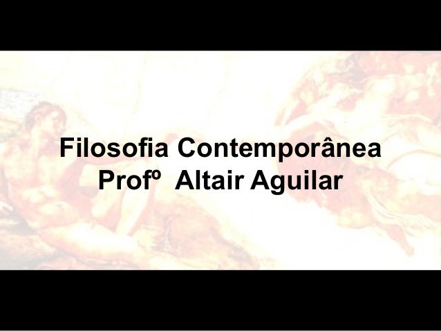 Filosofia Contemporânea  Profº Altair Aguilar