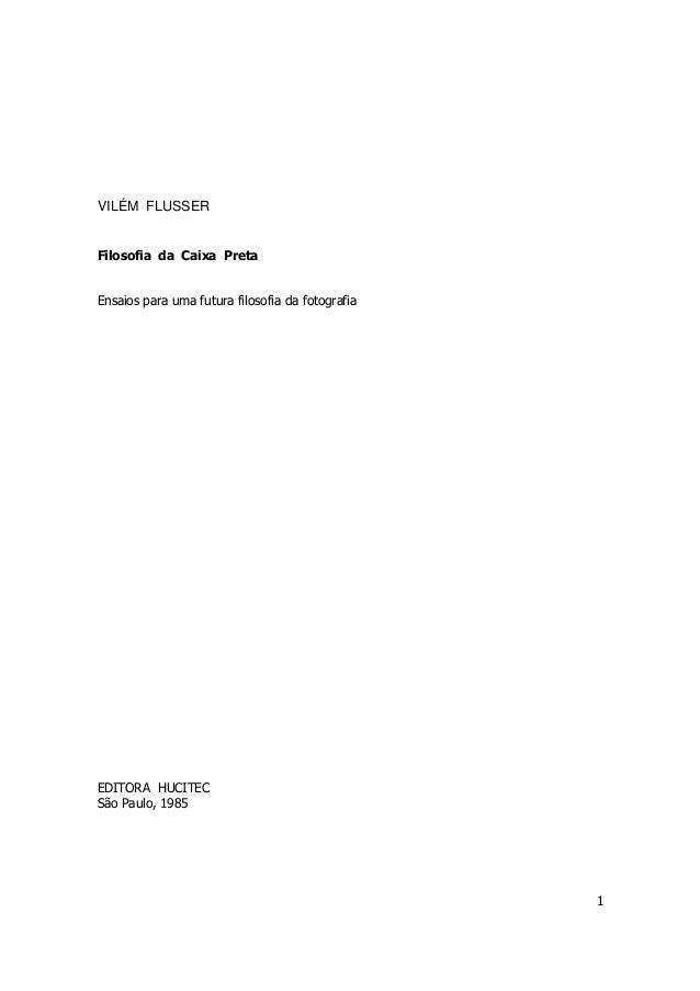 1  VILÉM FLUSSER  Filosofia da Caixa Preta  Ensaios para uma futura filosofia da fotografia  EDITORA HUCITEC  São Paulo, 1...