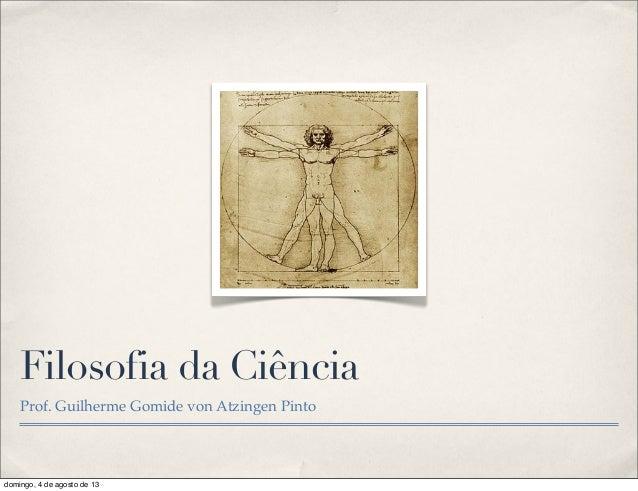 Filosofia da Ciência Prof. Guilherme Gomide von Atzingen Pinto domingo, 4 de agosto de 13