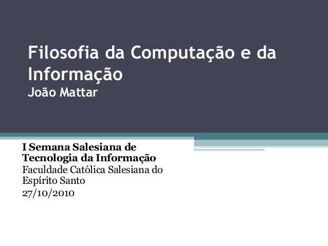 Filosofia da Computação e da Informação João Mattar I Semana Salesiana de Tecnologia da Informação Faculdade Católica Sale...