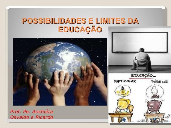 POSSIBILIDADES E LIMITES DA EDUCAÇÃO Prof. Pe. Anchiêta  Osvaldo e Ricardo