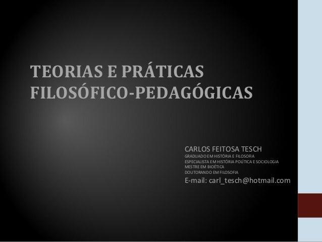TEORIAS E PRÁTICASFILOSÓFICO-PEDAGÓGICAS               CARLOS FEITOSA TESCH               GRADUADO EM HISTÓRIA E FILOSOFIA...