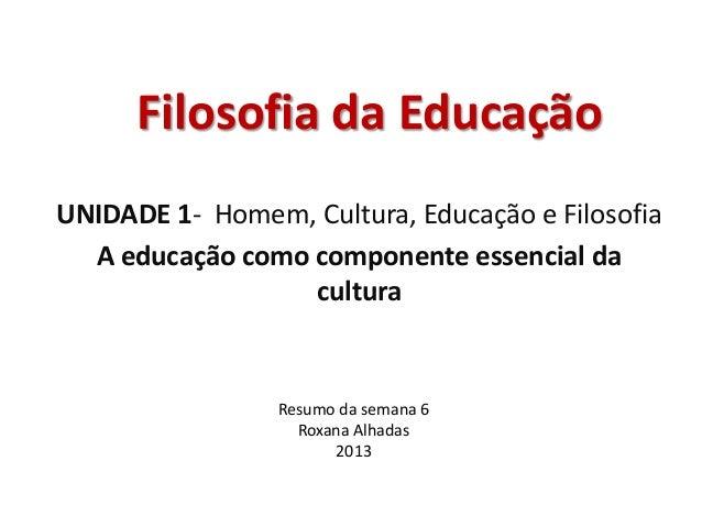 Filosofia da Educação UNIDADE 1- Homem, Cultura, Educação e Filosofia A educação como componente essencial da cultura Resu...