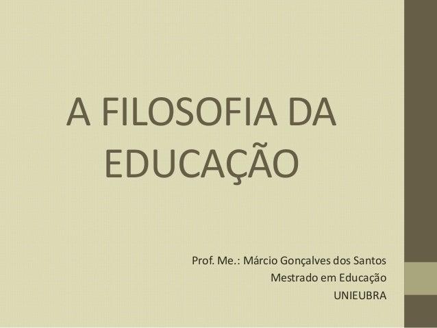 A FILOSOFIA DA EDUCAÇÃO Prof. Me.: Márcio Gonçalves dos Santos Mestrado em Educação UNIEUBRA