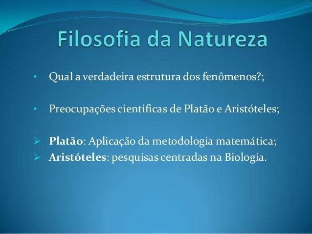 • Qual a verdadeira estrutura dos fenômenos?; • Preocupações científicas de Platão e Aristóteles;  Platão: Aplicação da m...