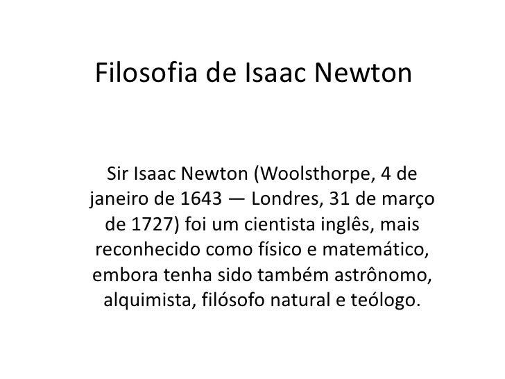 Filosofia de Isaac Newton<br />Sir Isaac Newton (Woolsthorpe, 4 de janeiro de 1643 — Londres, 31 de março de 1727) foi um ...