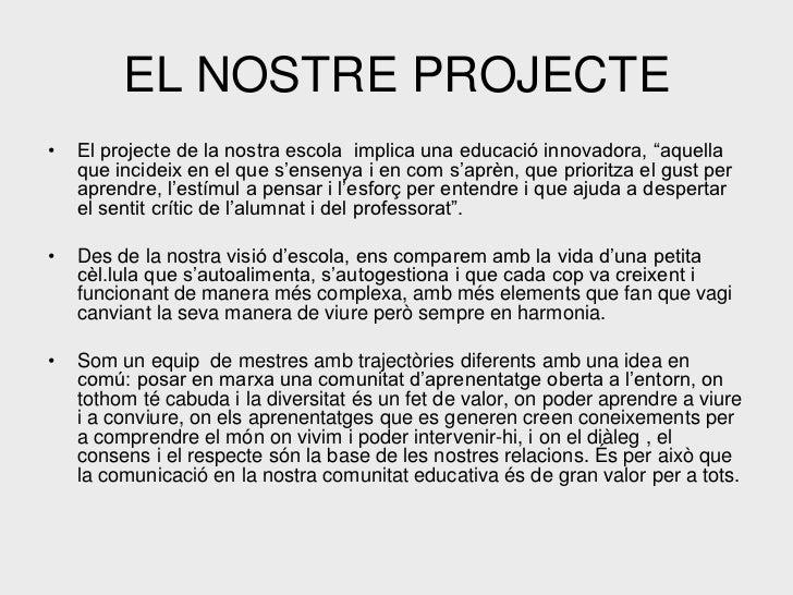 """EL NOSTRE PROJECTE•   El projecte de la nostra escola implica una educació innovadora, """"aquella    que incideix en el que ..."""