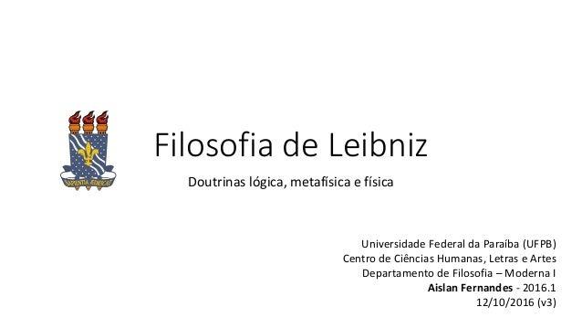 Filosofia de Leibniz Doutrinas lógica, metafísica e física Universidade Federal da Paraíba (UFPB) Centro de Ciências Human...