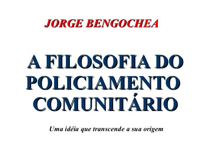 A FILOSOFIA DO POLICIAMENTO  COMUNITÁRIO Uma idéia que transcende a sua origem JORGE BENGOCHEA