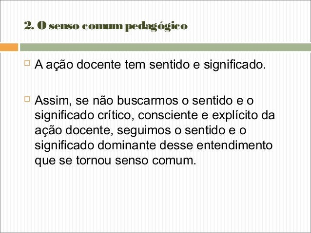 2. Osenso comumpedagógico  A ação docente tem sentido e significado.  Assim, se não buscarmos o sentido e o significado ...