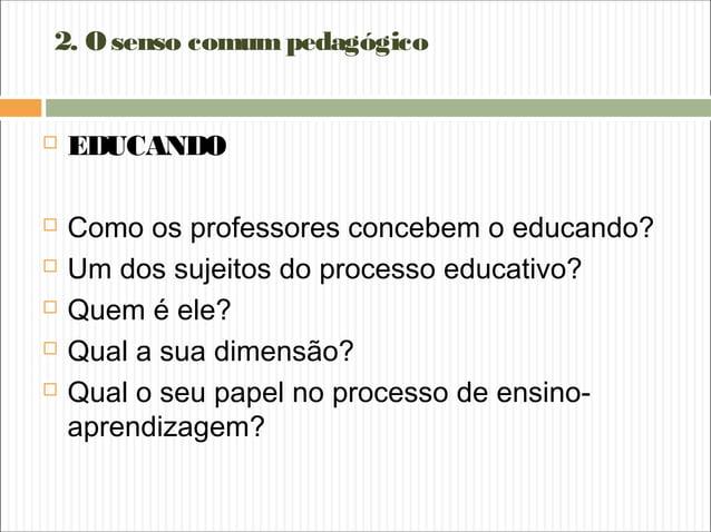 2. Osenso comumpedagógico  EDUCANDO  Como os professores concebem o educando?  Um dos sujeitos do processo educativo? ...