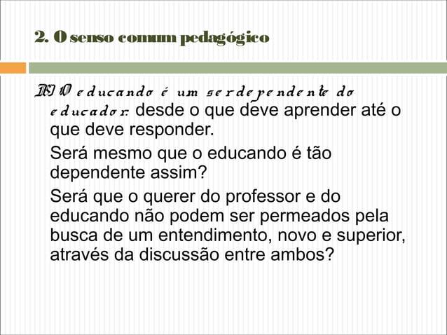 2. Osenso comumpedagógico B) O e ducando é um se r de pe nde nte do e ducado r: desde o que deve aprender até o que deve r...