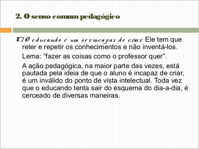 2. Osenso comumpedagógico C) O e ducando é um se r incapaz de criar. Ele tem que reter e repetir os conhecimentos e não in...