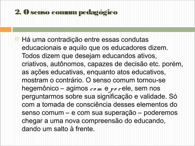 2. Osenso comumpedagógico  Há uma contradição entre essas condutas educacionais e aquilo que os educadores dizem. Todos d...
