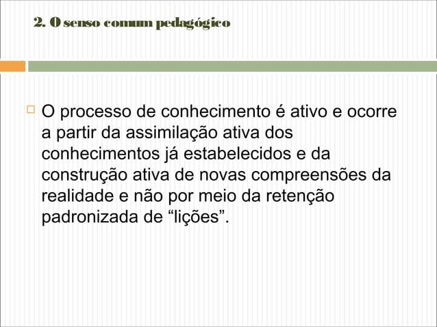 2. O senso comum pedagógico  O processo de conhecimento é ativo e ocorre a partir da assimilação ativa dos conhecimentos ...