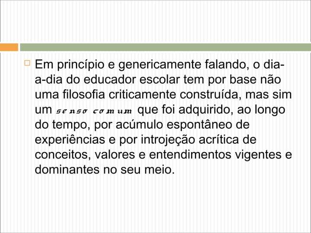  Em princípio e genericamente falando, o dia- a-dia do educador escolar tem por base não uma filosofia criticamente const...