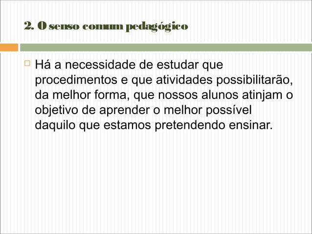 2. Osenso comumpedagógico  Há a necessidade de estudar que procedimentos e que atividades possibilitarão, da melhor forma...
