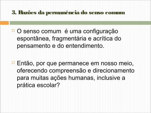 3. Razões da permanência do senso comum  O senso comum é uma configuração espontânea, fragmentária e acrítica do pensamen...