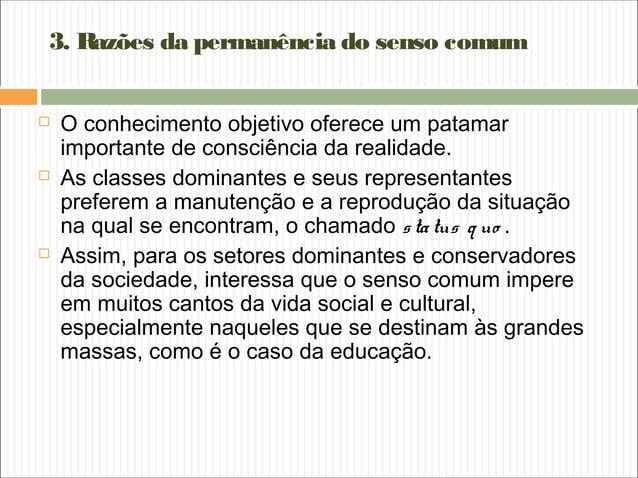 3. Razões da permanência do senso comum  O conhecimento objetivo oferece um patamar importante de consciência da realidad...