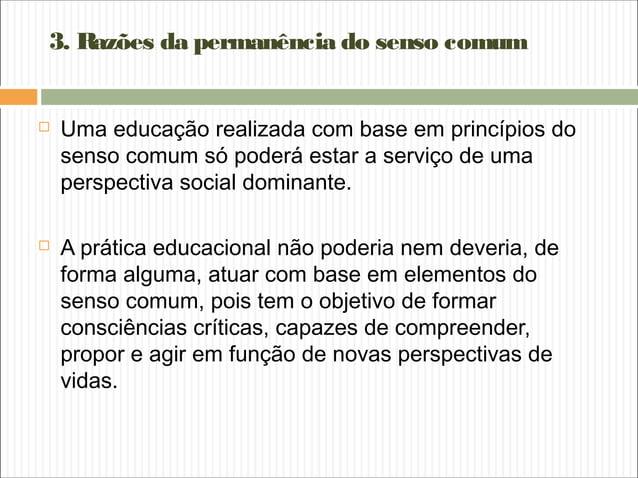 3. Razões da permanência do senso comum  Uma educação realizada com base em princípios do senso comum só poderá estar a s...