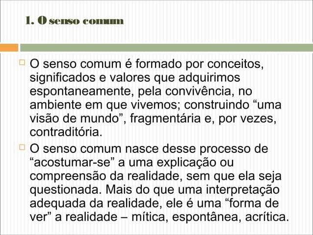 1. Osenso comum  O senso comum é formado por conceitos, significados e valores que adquirimos espontaneamente, pela convi...