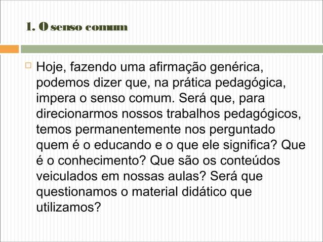 1. Osenso comum  Hoje, fazendo uma afirmação genérica, podemos dizer que, na prática pedagógica, impera o senso comum. Se...