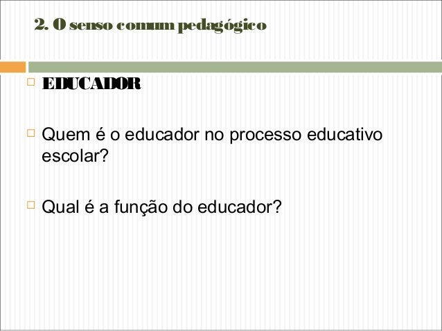 2. Osenso comumpedagógico  EDUCADOR  Quem é o educador no processo educativo escolar?  Qual é a função do educador?