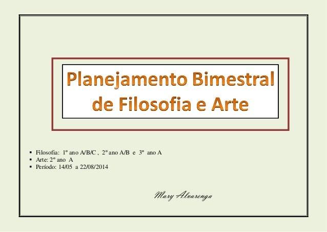  Filosofia: 1º ano A/B/C , 2º ano A/B e 3º ano A  Arte: 2º ano A  Período: 14/05 a 22/08/2014 Mary Alvarenga
