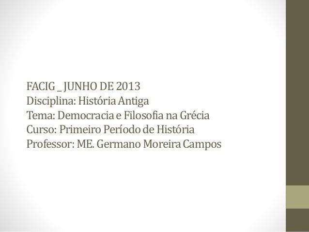 FACIG_JUNHODE2013 Disciplina:HistóriaAntiga Tema:DemocraciaeFilosofianaGrécia Curso:PrimeiroPeríododeHistória Professor:ME...
