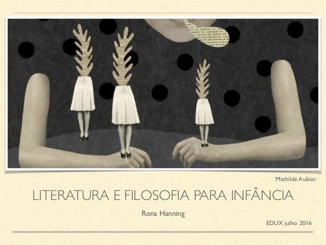 LITERATURA E FILOSOFIA PARA INFÂNCIA Rona Hanning EDUX julho 2016 Mathilde Aubier