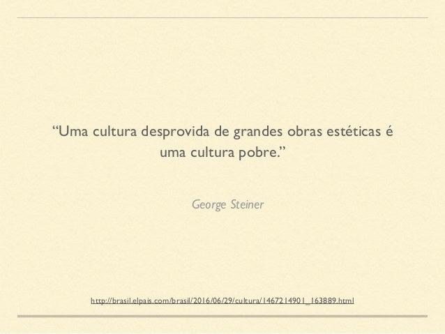 """George Steiner """"Uma cultura desprovida de grandes obras estéticas é uma cultura pobre."""" http://brasil.elpais.com/brasil/20..."""