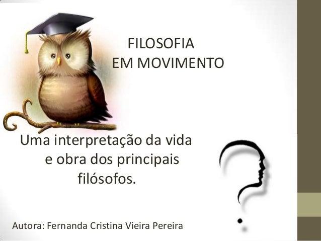 FILOSOFIA EM MOVIMENTO  Uma interpretação da vida e obra dos principais filósofos. Autora: Fernanda Cristina Vieira Pereir...