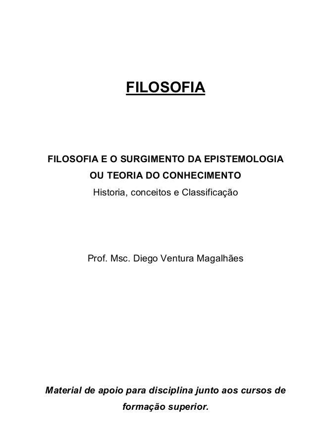 FILOSOFIA FILOSOFIA E O SURGIMENTO DA EPISTEMOLOGIA OU TEORIA DO CONHECIMENTO Historia, conceitos e Classificação Prof. Ms...