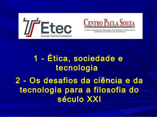 1 - Ética, sociedade e tecnologia 2 - Os desafios da ciência e da tecnologia para a filosofia do século XXI