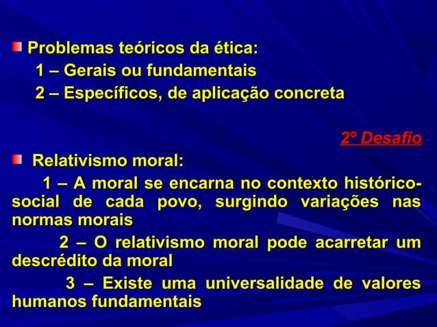 Problemas teóricos da ética: 1 – Gerais ou fundamentais 2 – Específicos, de aplicação concreta 2º Desafio Relativismo mora...