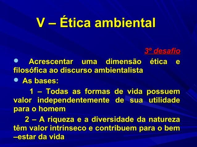 V – Ética ambiental 3º desafio  Acrescentar uma dimensão ética e filosófica ao discurso ambientalista  As bases: 1 – Tod...
